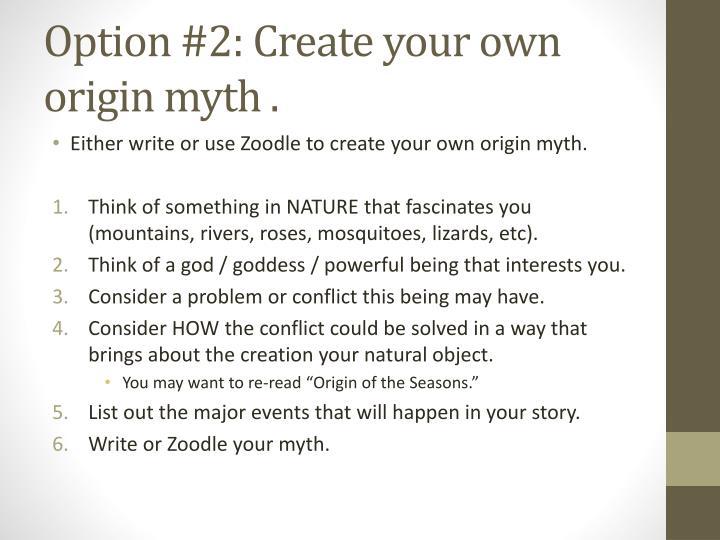 Option #2: Create your own origin myth .