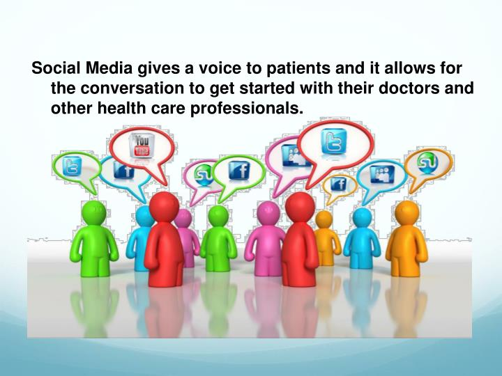 Social Media gives a voice to patients and it allows for the conversation to get started with their doctors and other health care professionals.