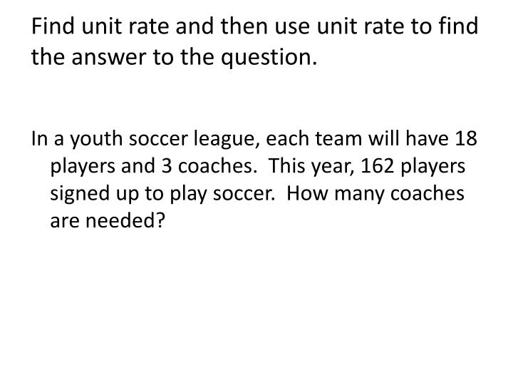 Find unit rate and then use unit rate to find the answer to the question.