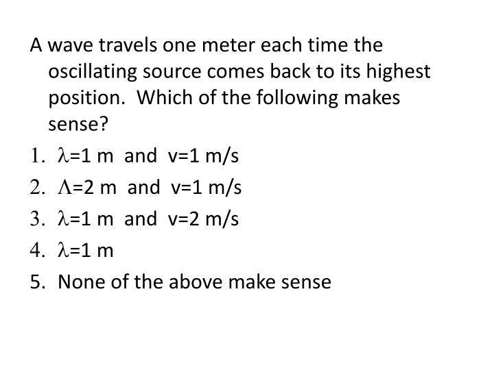 A wave travels one meter each time the oscillating source comes back to its highest position.  Which of the following makes sense?