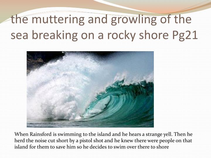 the muttering and growling of the sea breaking on a rocky shore Pg21