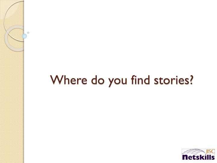 Where do you find stories?