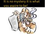 it is no mystery it is what you aspire to be
