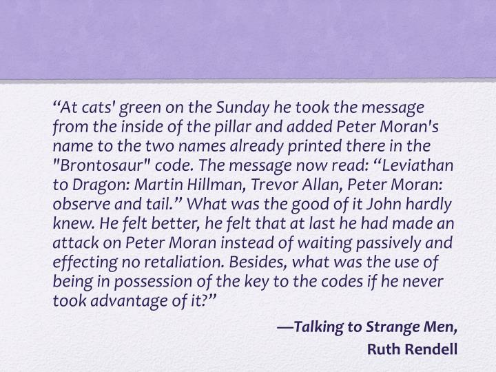 """""""At cats' green on the Sunday he took the message from the inside of the pillar and added Peter Moran's name to the two names already printed there in the """"Brontosaur"""" code. The message now read: """"Leviathan to Dragon: Martin Hillman, Trevor Allan, Peter Moran: observe and tail."""" What was the good of it John hardly knew. He felt better, he felt that at last he had made an attack on Peter Moran instead of waiting passively and effecting no retaliation. Besides, what was the use of being in possession of the key to the codes if he never took advantage of it?"""""""