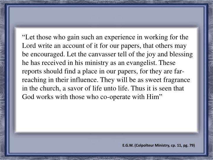"""Let those who gain such an experience in working for the Lord write an account of it for our papers, that others may be encouraged. Let the canvasser tell of the joy and blessing he has received in his ministry as an evangelist. These reports should find a place in our papers, for they are far-reaching in their influence. They will be as sweet fragrance in the church, a savor of life unto life. Thus it is seen that God works with those who co-operate with Him"""
