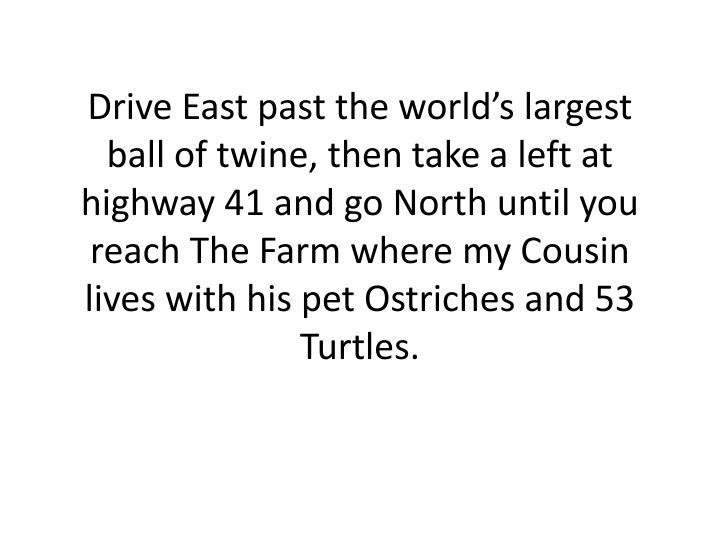 Drive East past the world's largest ball of twine, then take a left at highway 41 and go North until you reach The Farm where my Cousin lives with his pet Ostriches and 53 Turtles.