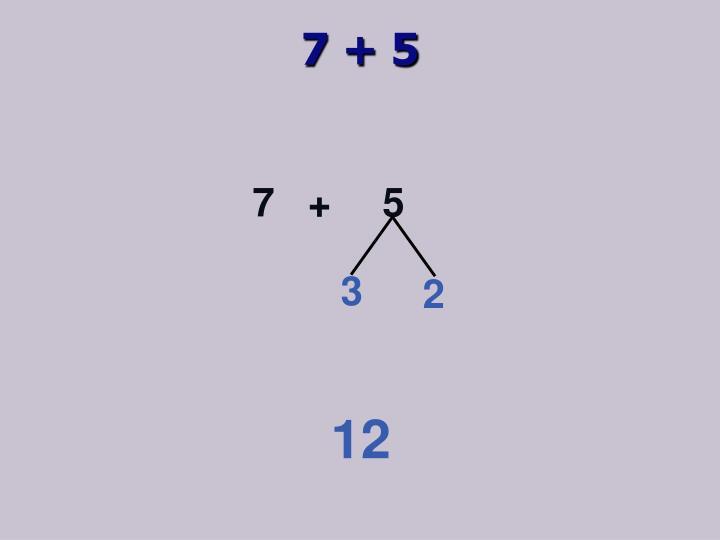 7 + 5