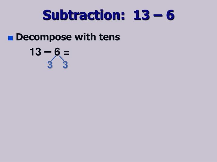 Subtraction:  13 – 6