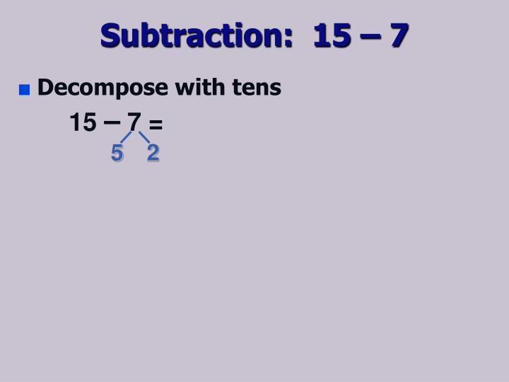 Subtraction:  15 – 7