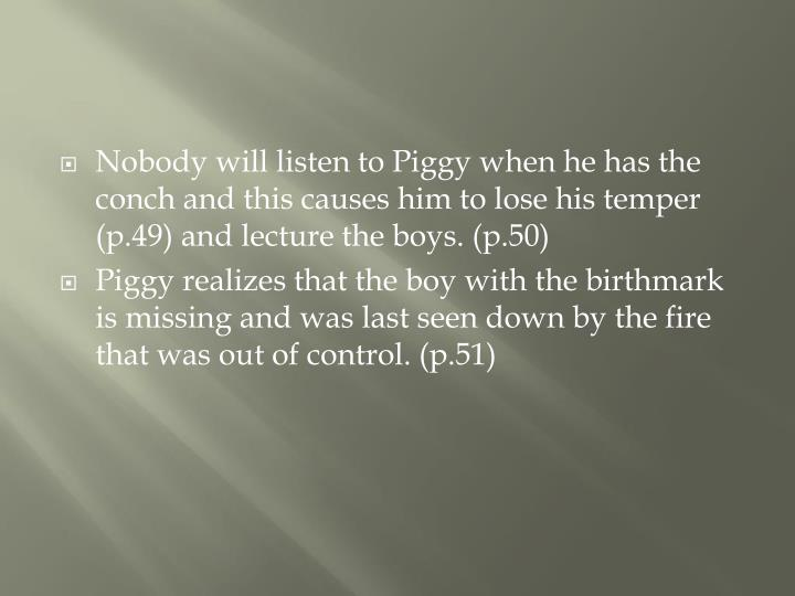 Nobody will listen to Piggy when he has the conch and this causes him to lose his temper (p.49) and lecture the boys. (p.50)