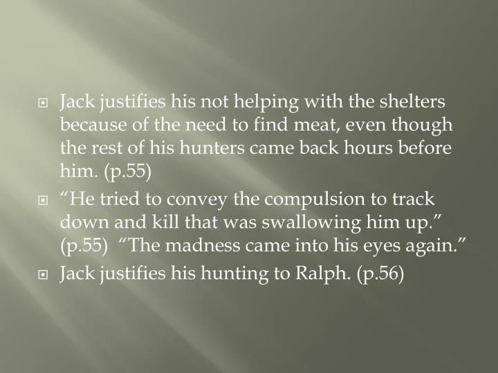 Jack justifies his not helping with the shelters because of the need to find meat, even though the rest of his hunters came back hours before him. (p.55)