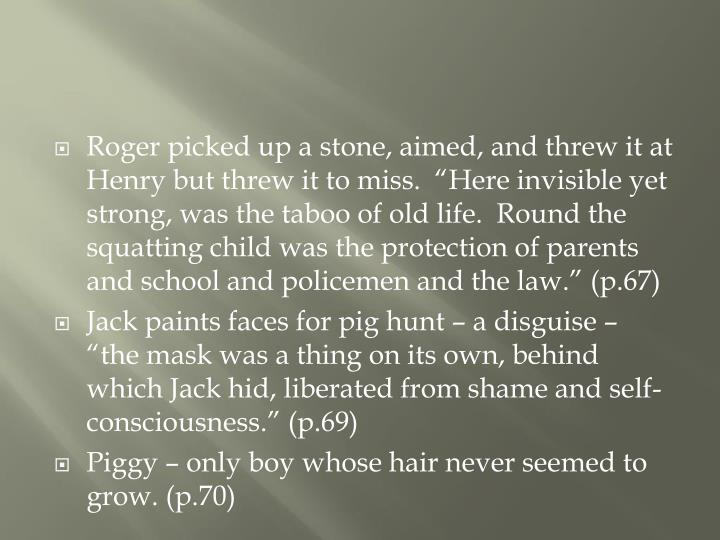"""Roger picked up a stone, aimed, and threw it at Henry but threw it to miss.  """"Here invisible yet strong, was the taboo of old life.  Round the squatting child was the protection of parents and school and policemen and the law."""" (p.67)"""