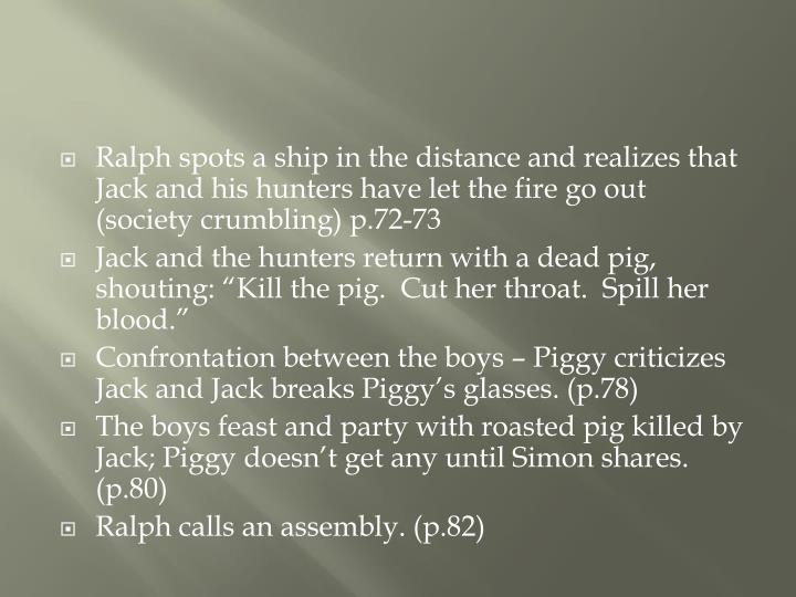 Ralph spots a ship in the distance and realizes that Jack and his hunters have let the fire go out (society crumbling) p.72-73