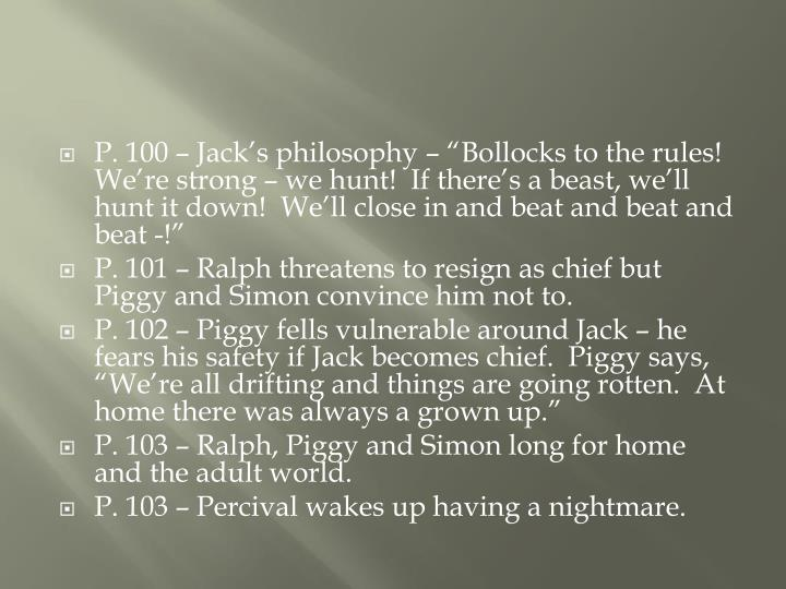 """P. 100 – Jack's philosophy – """"Bollocks to the rules!  We're strong – we hunt!  If there's a beast, we'll hunt it down!  We'll close in and beat and beat and beat -!"""""""