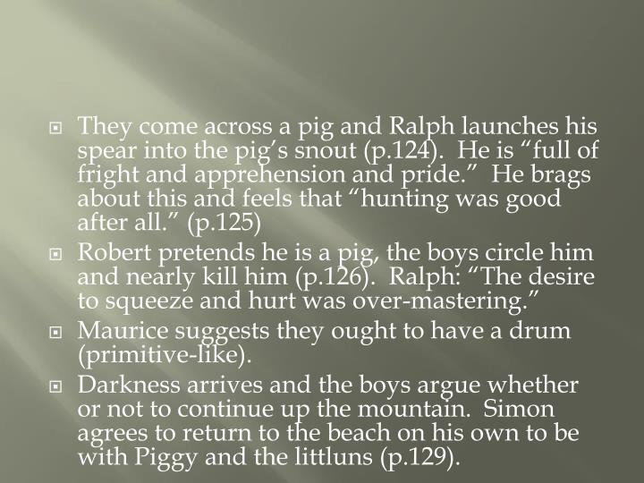 """They come across a pig and Ralph launches his spear into the pig's snout (p.124).  He is """"full of fright and apprehension and pride.""""  He brags about this and feels that """"hunting was good after all."""" (p.125)"""