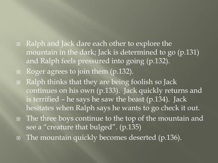 Ralph and Jack dare each other to explore the mountain in the dark; Jack is determined to go (p.131) and Ralph feels pressured into going (p.132).