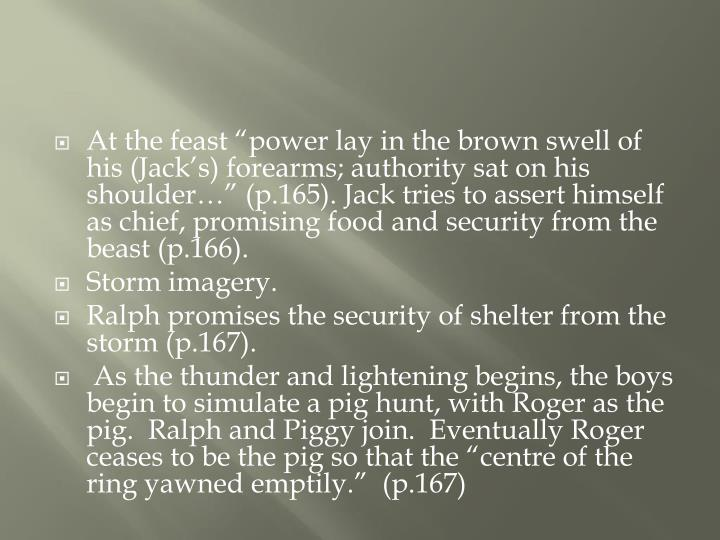 """At the feast """"power lay in the brown swell of his (Jack's) forearms; authority sat on his shoulder…"""" (p.165). Jack tries to assert himself as chief, promising food and security from the beast (p.166)."""