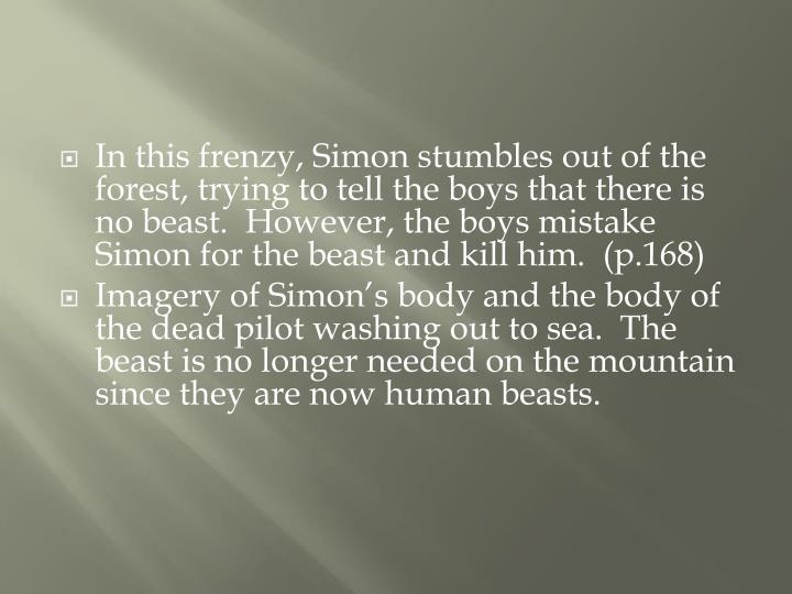 In this frenzy, Simon stumbles out of the forest, trying to tell the boys that there is no beast.  However, the boys mistake Simon for the beast and kill him.  (p.168)