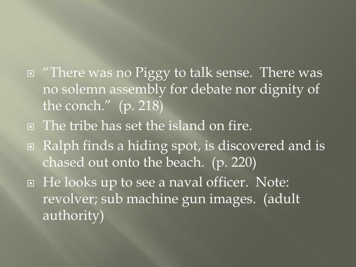"""""""There was no Piggy to talk sense.  There was no solemn assembly for debate nor dignity of the conch.""""  (p. 218)"""