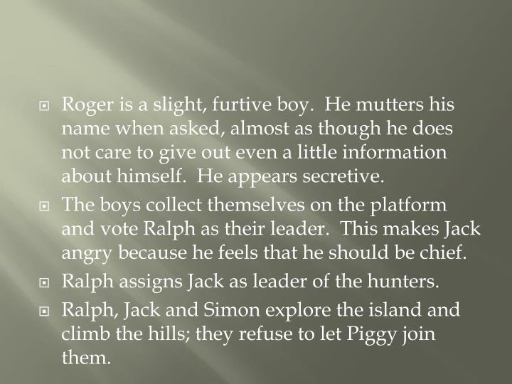 Roger is a slight, furtive boy.  He mutters his name when asked, almost as though he does not care to give out even a little information about himself.  He appears secretive.