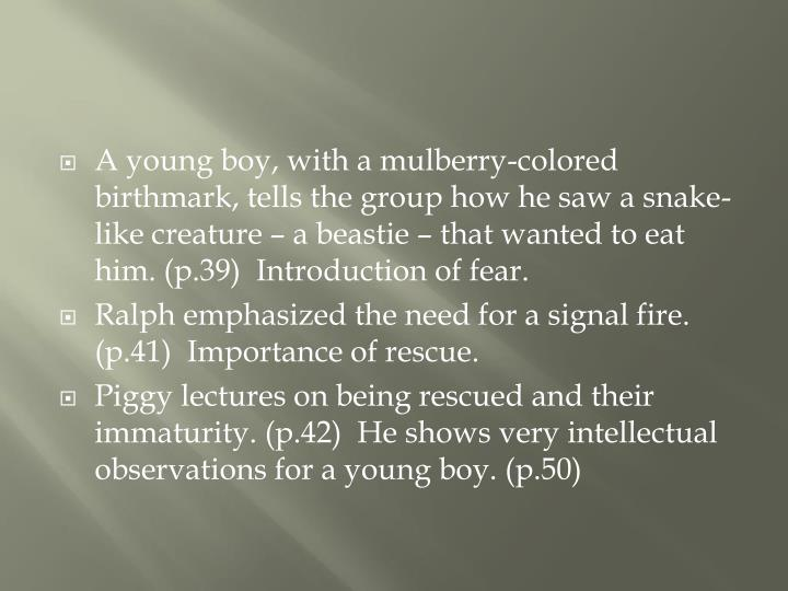 A young boy, with a mulberry-colored birthmark, tells the group how he saw a snake-like creature – a beastie – that wanted to eat him. (p.39)  Introduction of fear.