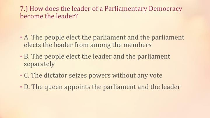 7.) How does the leader of a Parliamentary Democracy become the leader?