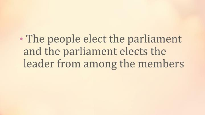 The people elect the parliament and the parliament elects the leader from among the members