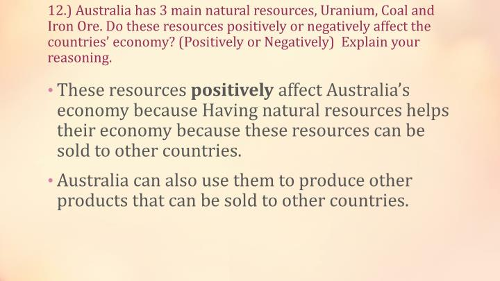 12.) Australia has 3 main natural resources, Uranium, Coal and Iron Ore. Do these resources positively or negatively affect the countries' economy? (Positively or Negatively)  Explain your reasoning.