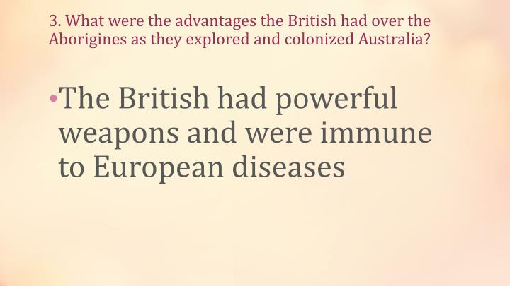3. What were the advantages the British had over the Aborigines as they explored and colonized Australia?