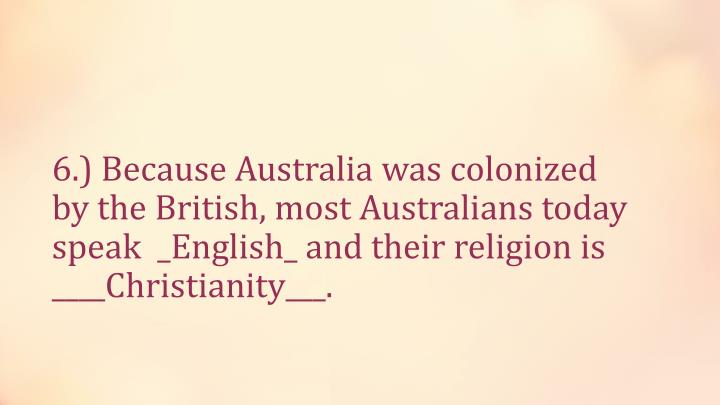 6.) Because Australia was colonized by the British, most Australians today