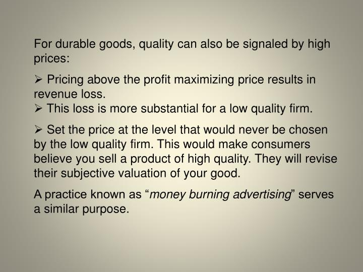 For durable goods, quality can also be signaled by high prices:
