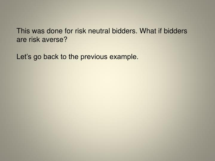 This was done for risk neutral bidders. What if bidders are risk averse?