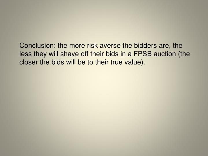 Conclusion: the more risk averse the bidders are, the less they will shave off their bids in a FPSB auction (the closer the bids will be to their true value).
