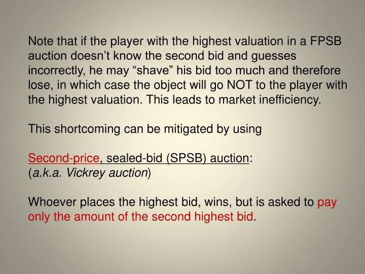 """Note that if the player with the highest valuation in a FPSB auction doesn't know the second bid and guesses incorrectly, he may """"shave"""" his bid too much and therefore lose, in which case the object will go NOT to the player with the highest valuation. This leads to market inefficiency."""