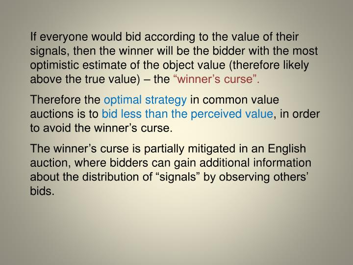 If everyone would bid according to the value of their signals, then the winner will be the bidder with the most optimistic estimate of the object value (therefore likely above the true value) – the