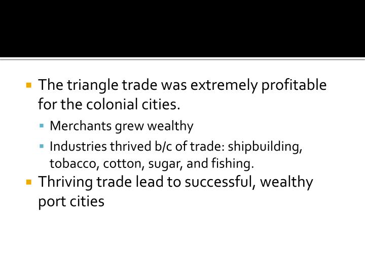 The triangle trade was extremely profitable for the colonial cities.