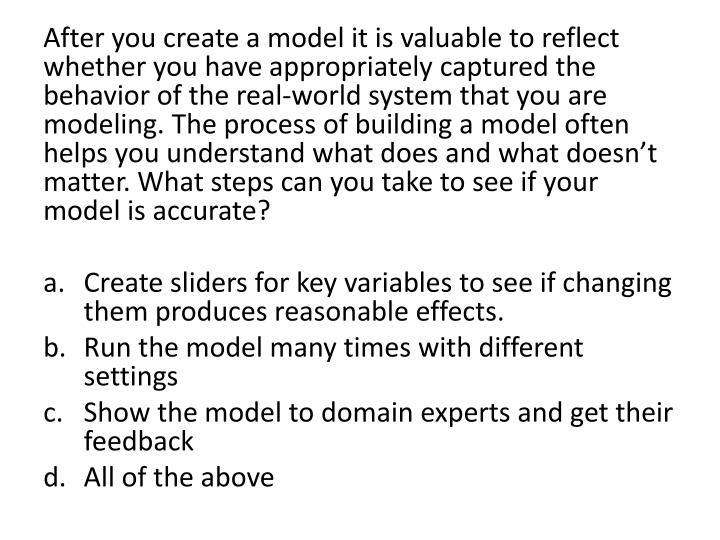 After you create a model it is valuable to reflect whether you have appropriately captured the behavior of the real-world system that you are modeling. The process of building a model often helps you understand what does and what doesn't matter. What steps can you take to see if your model is accurate?