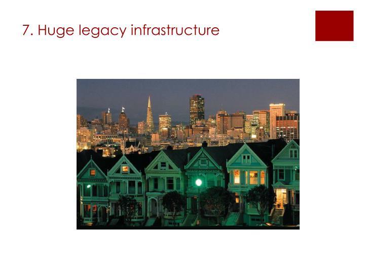 7. Huge legacy infrastructure