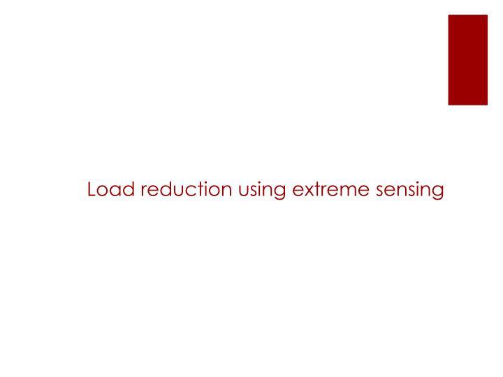 Load reduction using extreme sensing