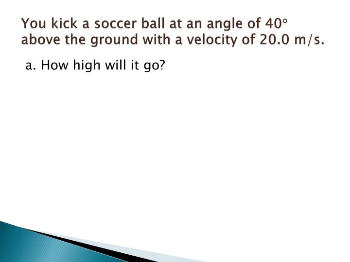 You kick a soccer ball at an angle of 40