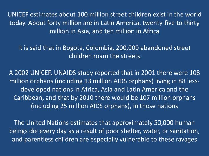UNICEF estimates about 100 million street children exist in the world today. About forty million are...