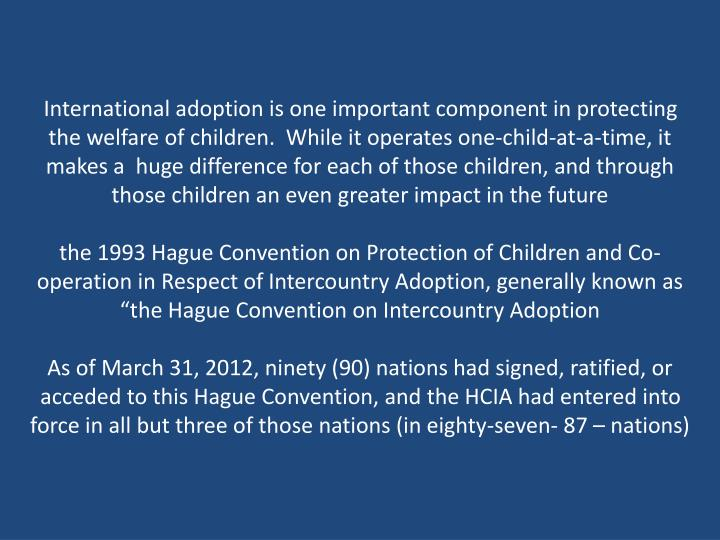 International adoption is one important component in protecting the welfare of children.  While it o...