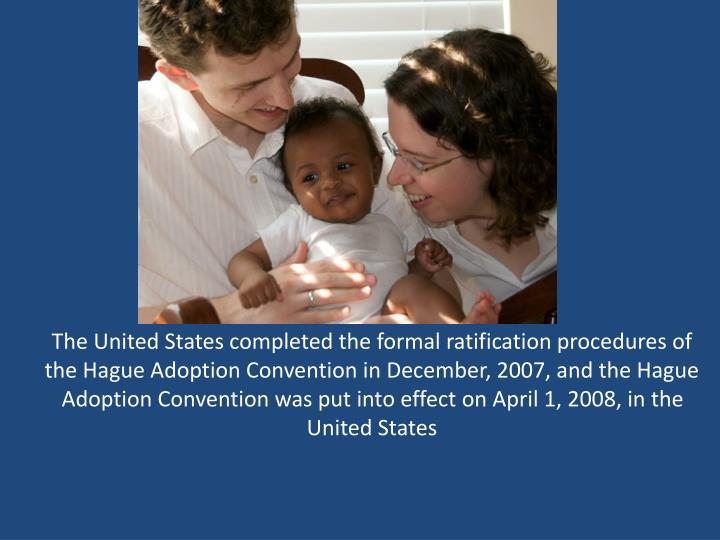 The United States completed the formal ratification procedures of the Hague Adoption Convention in December, 2007, and the Hague Adoption Convention was put into effect on April 1, 2008, in the United States