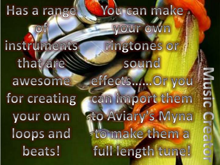 You can make your own ringtones or sound effects……Or you can import them to Aviary's Myna to make them a full length tune!