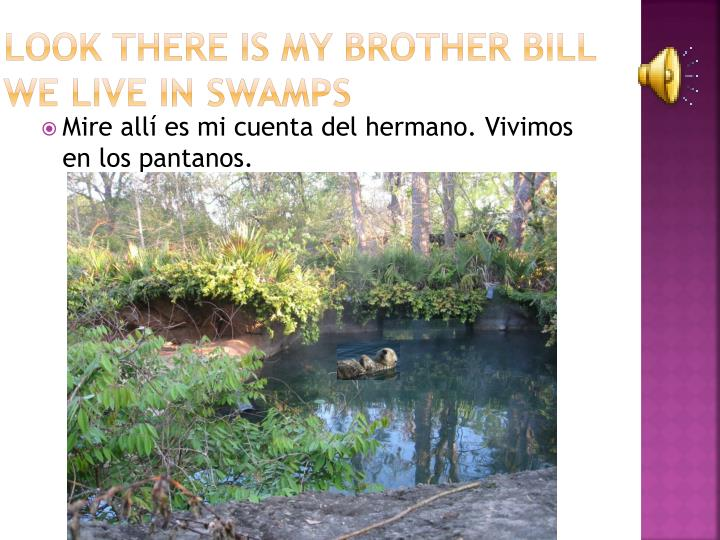 Look there is my brother bill we live in swamps