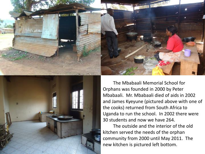 The Mbabaali Memorial School for Orphans was founded in 2000 by Peter Mbabaali.  Mr. Mbabaali died of aids in 2002 and James Kyeyune (pictured above with one of the cooks) returned from South Africa to Uganda to run the school.  In 2002 there were 30 students and now we have 264.