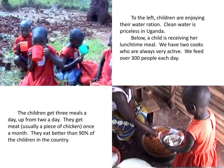 To the left, children are enjoying their water ration.  Clean water is priceless in Uganda.