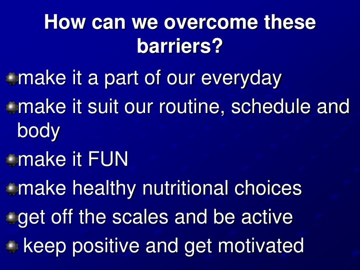 How can we overcome these barriers?