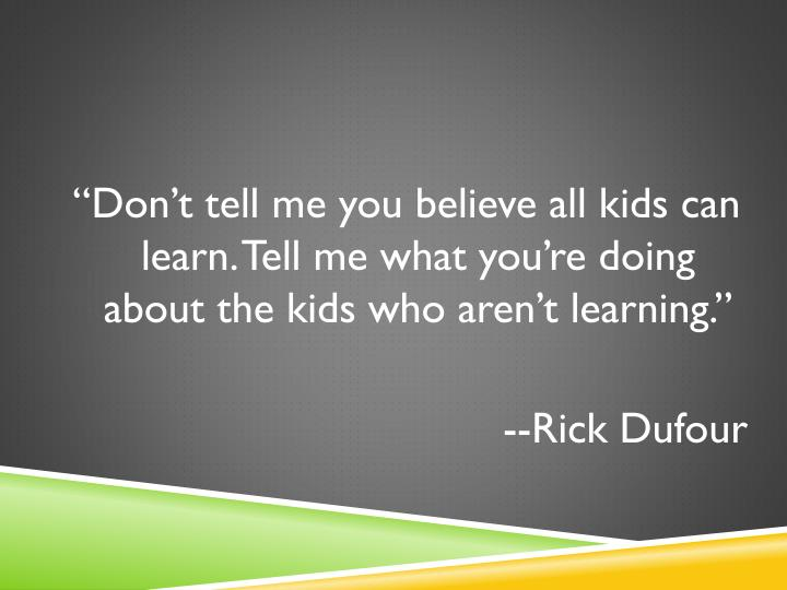 """Don't tell me you believe all kids can learn. Tell me what you're doing about the kids who aren't learning."