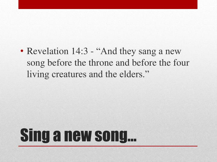 """Revelation 14:3 - """"And they sang a new song before the throne and before the four living creatures and the elders."""""""